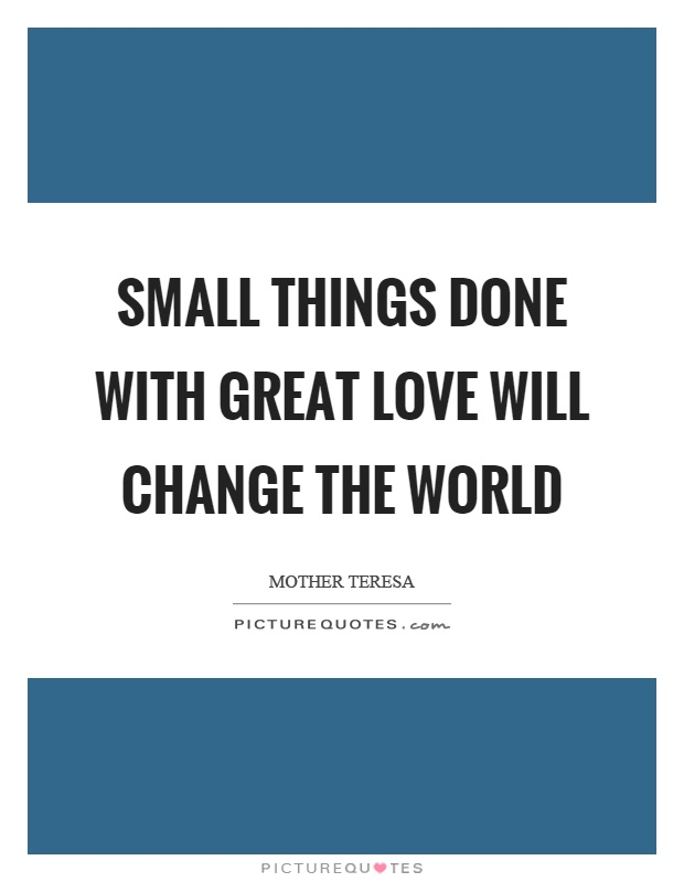 Small things done with great love will change the world Picture Quote #1