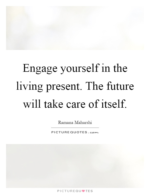 Engage yourself in the living present. The future will take care of itself Picture Quote #1