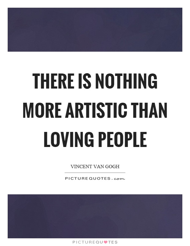 There is nothing more artistic than loving people Picture Quote #1