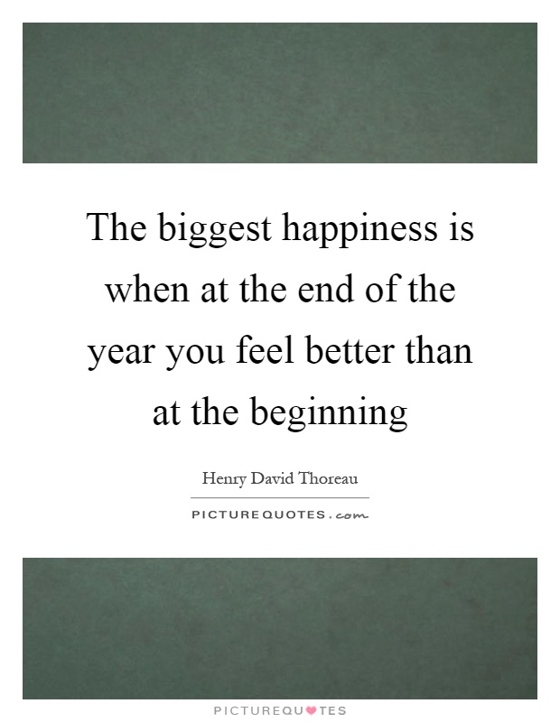 The biggest happiness is when at the end of the year you feel better than at the beginning Picture Quote #1