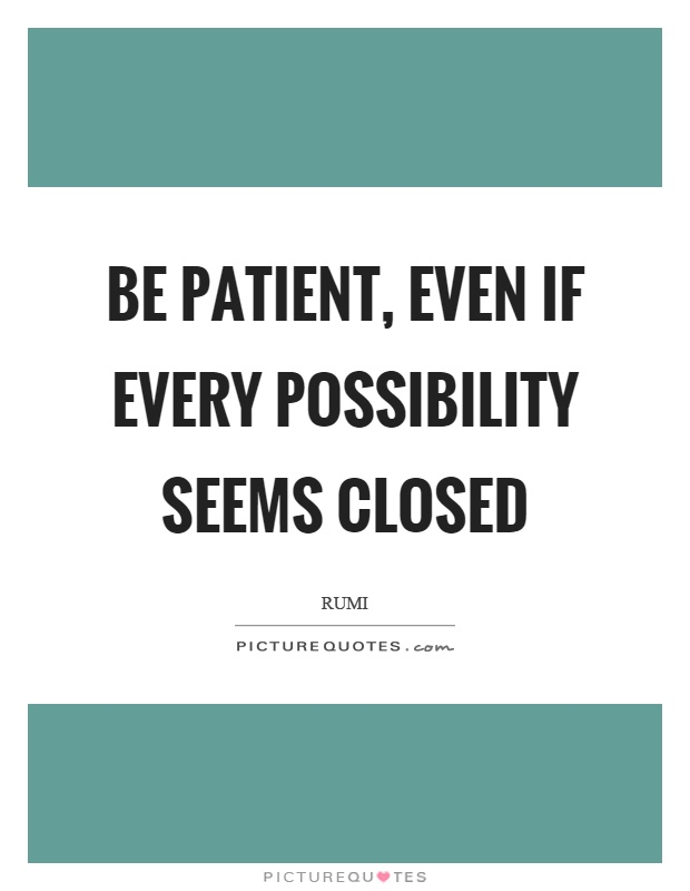 Be patient, even if every possibility seems closed Picture Quote #1