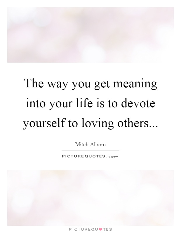 The way you get meaning into your life is to devote yourself to loving others Picture Quote #1