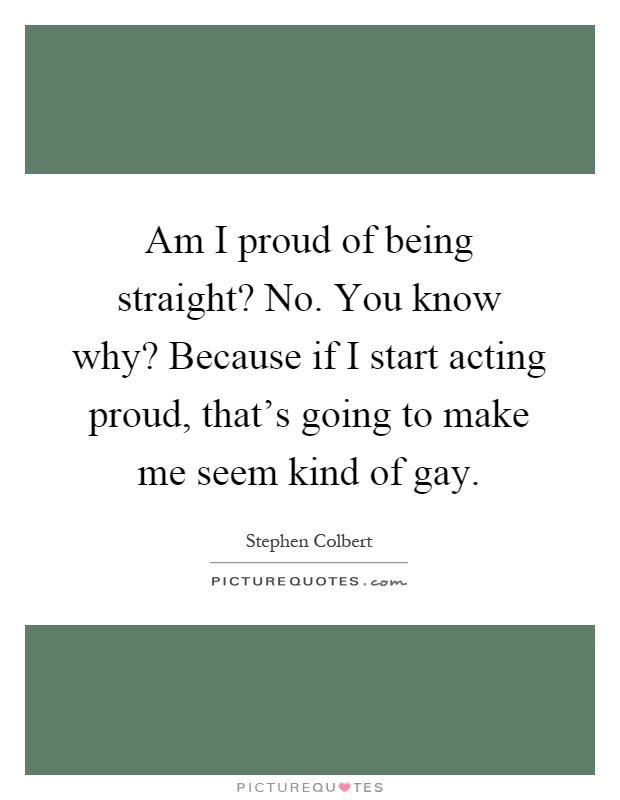 Am I proud of being straight? No. You know why? Because if I start acting proud, that's going to make me seem kind of gay Picture Quote #1