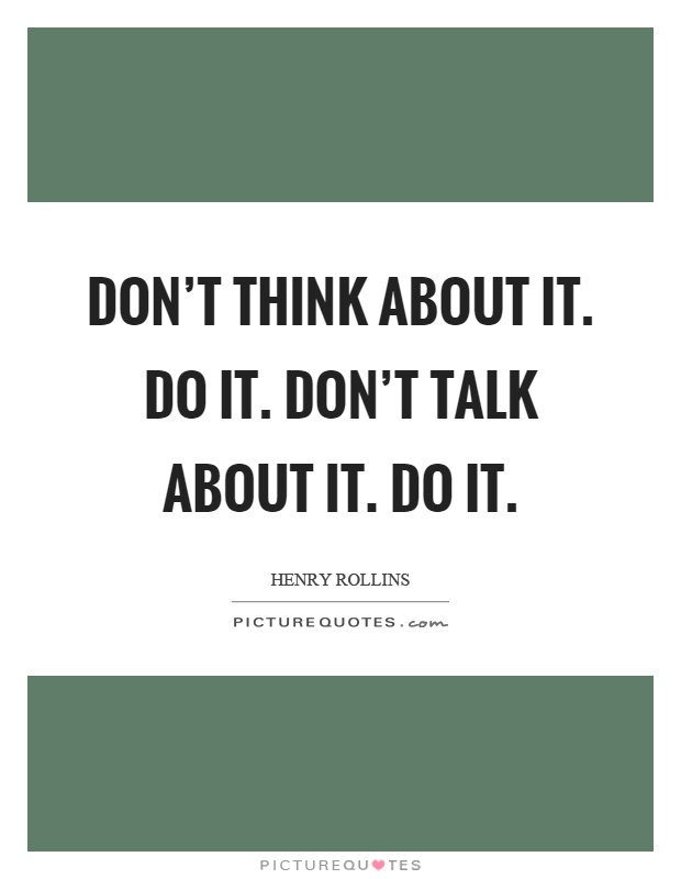 Don't think about it. Do it. Don't talk about it. Do it Picture Quote #1