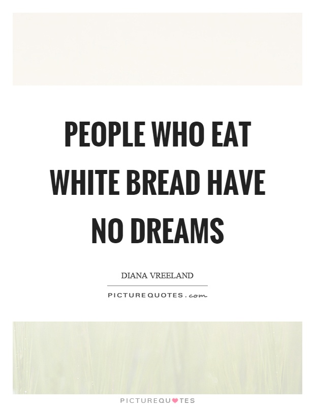 People who eat white bread have no dreams Picture Quote #1