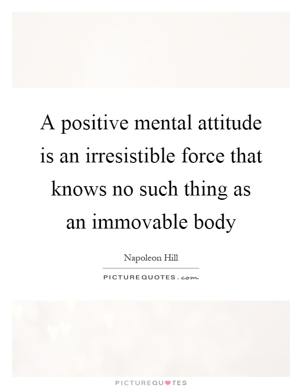 A positive mental attitude is an irresistible force that knows no such thing as an immovable body Picture Quote #1