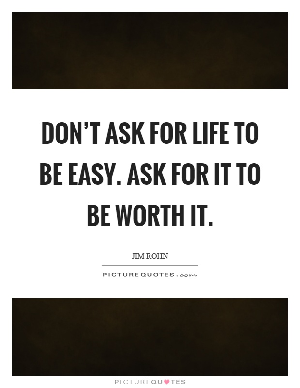 Don't ask for life to be easy. Ask for it to be worth it Picture Quote #1