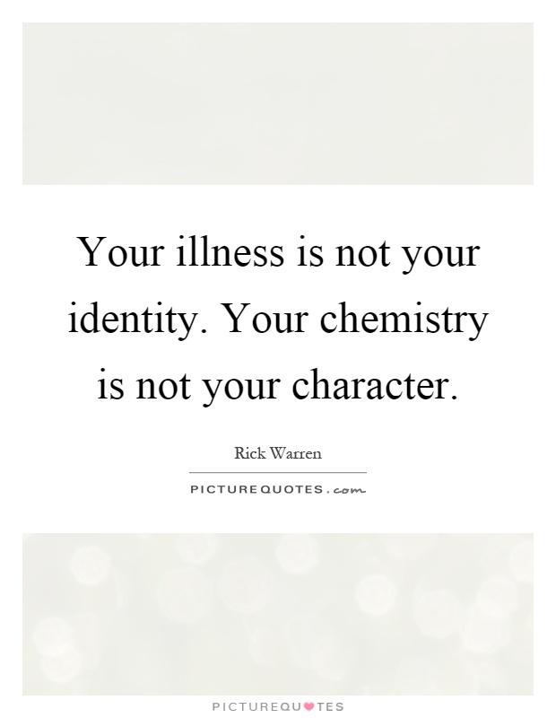 Your illness is not your identity. Your chemistry is not your character Picture Quote #1