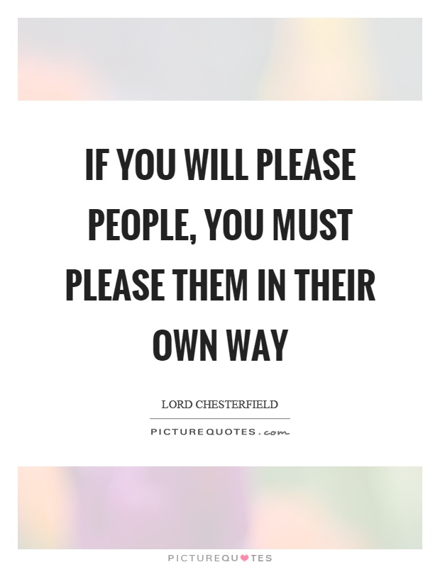 If you will please people, you must please them in their own way Picture Quote #1