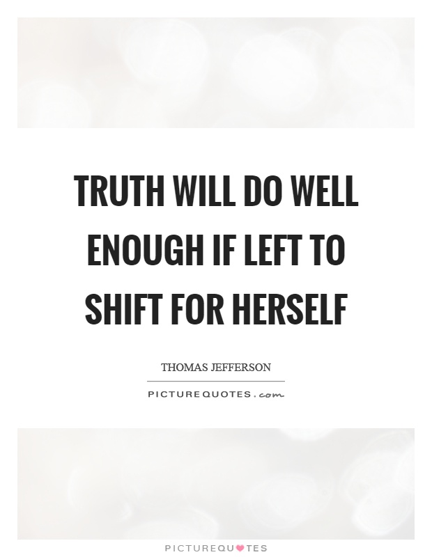 Truth will do well enough if left to shift for herself Picture Quote #1