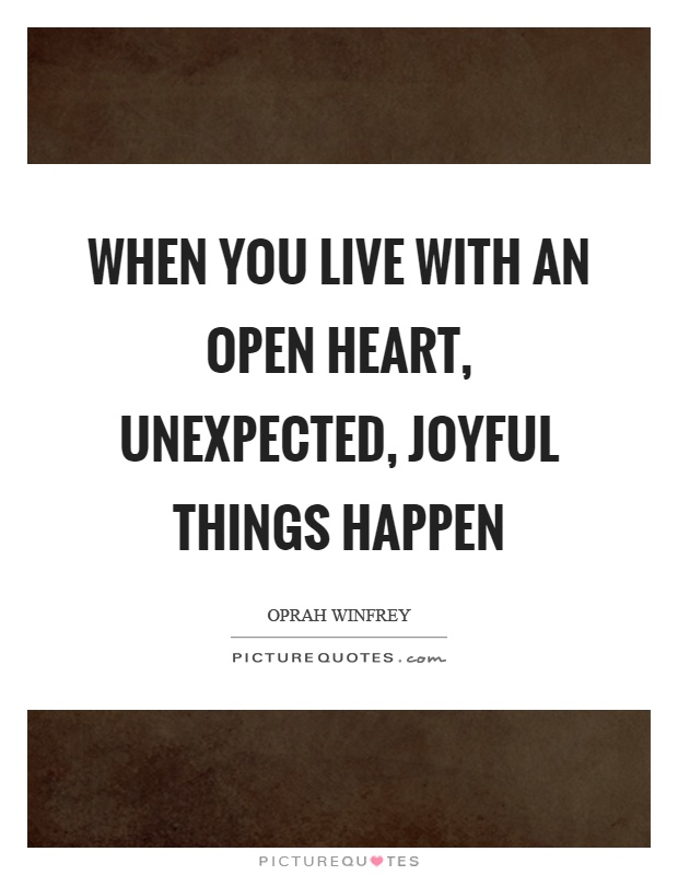 When Things Happen Unexpectedly Quotes: When You Live With An Open Heart, Unexpected, Joyful