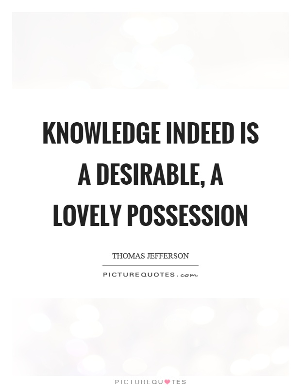 Knowledge indeed is a desirable, a lovely possession Picture Quote #1