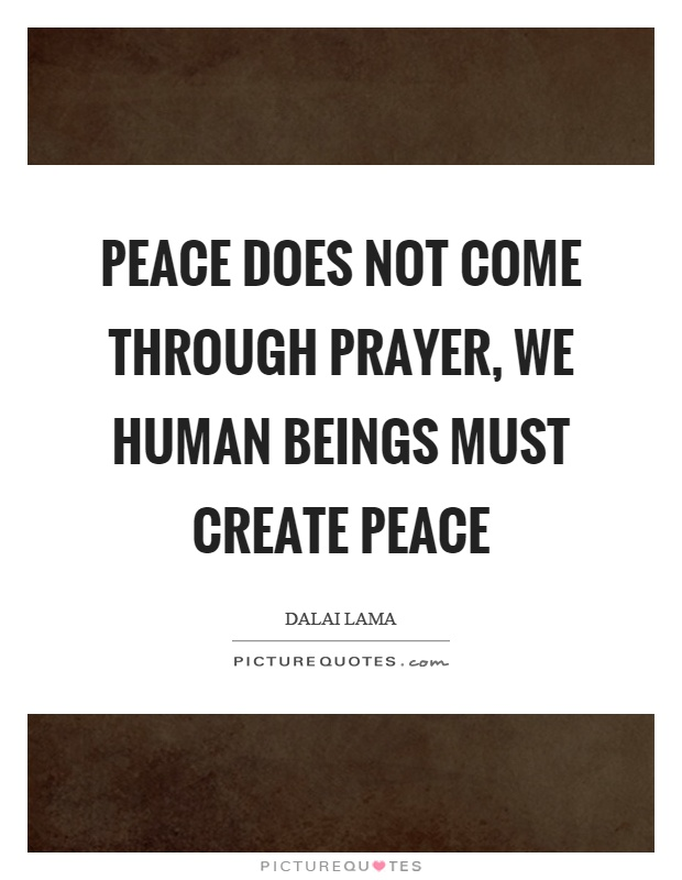 Peace does not come through prayer, we human beings must create peace Picture Quote #1