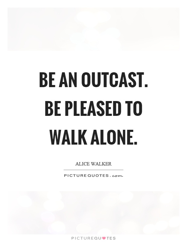 Be an outcast. Be pleased to walk alone Picture Quote #1