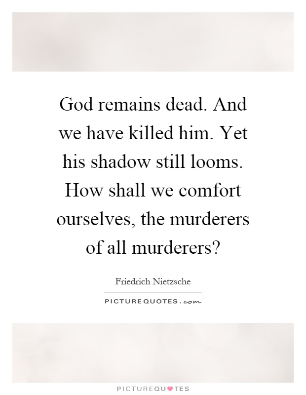 God remains dead. And we have killed him. Yet his shadow still looms. How shall we comfort ourselves, the murderers of all murderers? Picture Quote #1