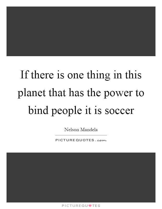 If there is one thing in this planet that has the power to bind people it is soccer Picture Quote #1