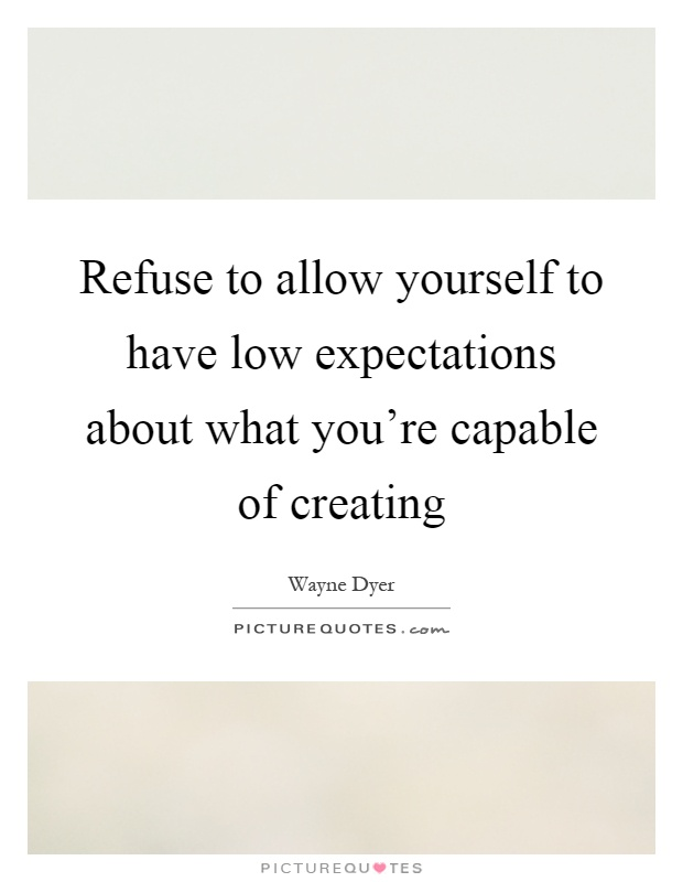 Refuse to allow yourself to have low expectations about what you're capable of creating Picture Quote #1