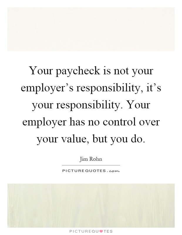 Your paycheck is not your employer's responsibility, it's your responsibility. Your employer has no control over your value, but you do Picture Quote #1