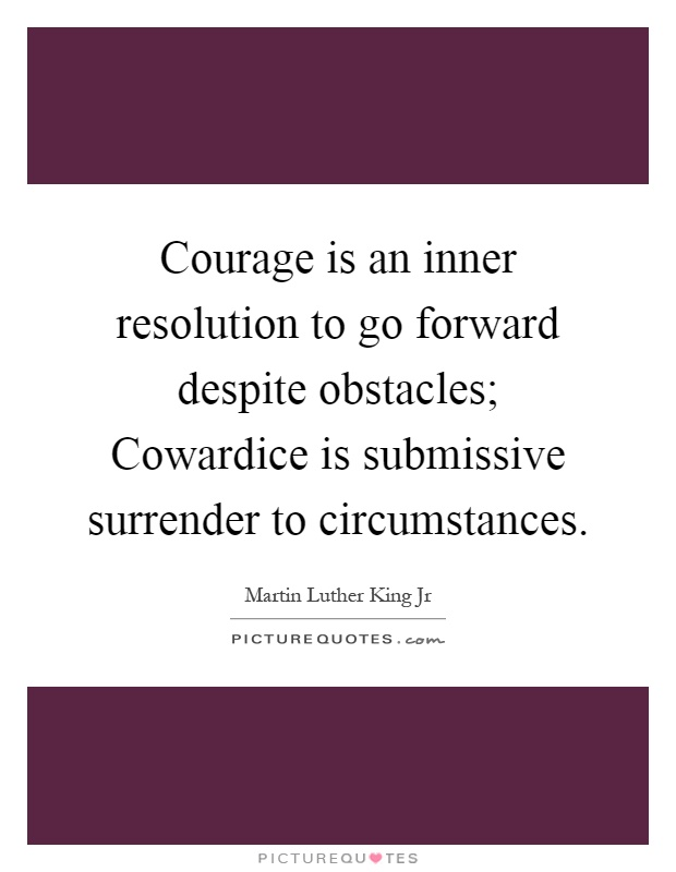Courage is an inner resolution to go forward despite obstacles; Cowardice is submissive surrender to circumstances Picture Quote #1