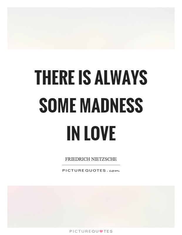 There is always some madness in love Picture Quote #1