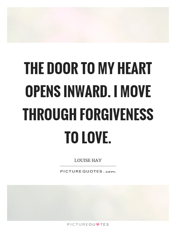The door to my heart opens inward. I move through forgiveness to love Picture Quote #1