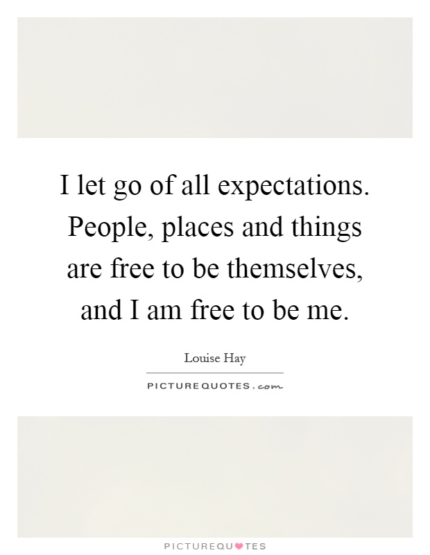 I let go of all expectations. People, places and things are free to be themselves, and I am free to be me Picture Quote #1