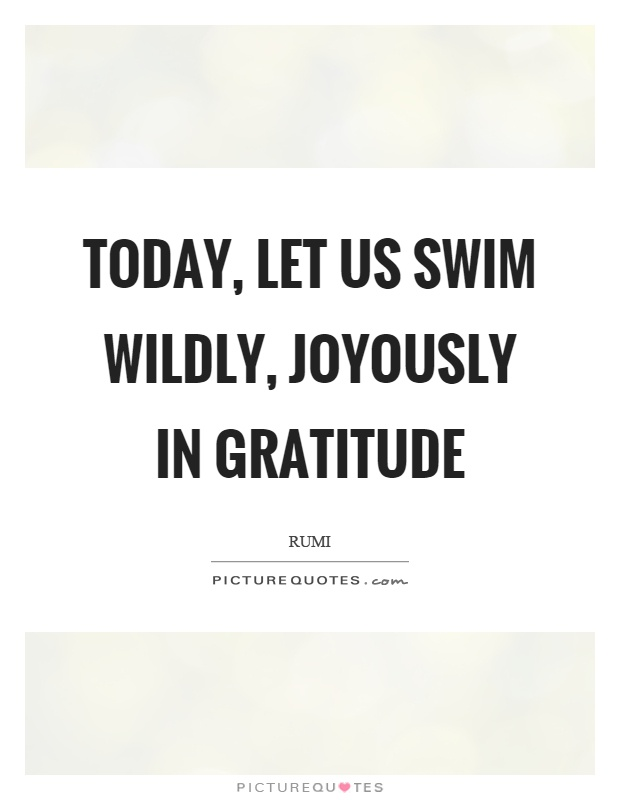 Today, let us swim wildly, joyously in gratitude Picture Quote #1
