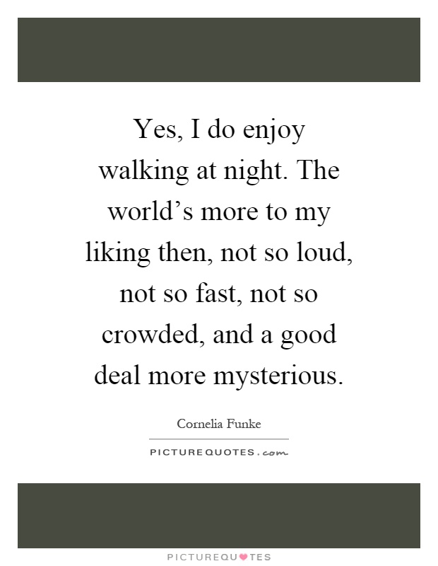 Yes, I do enjoy walking at night. The world's more to my liking then, not so loud, not so fast, not so crowded, and a good deal more mysterious Picture Quote #1