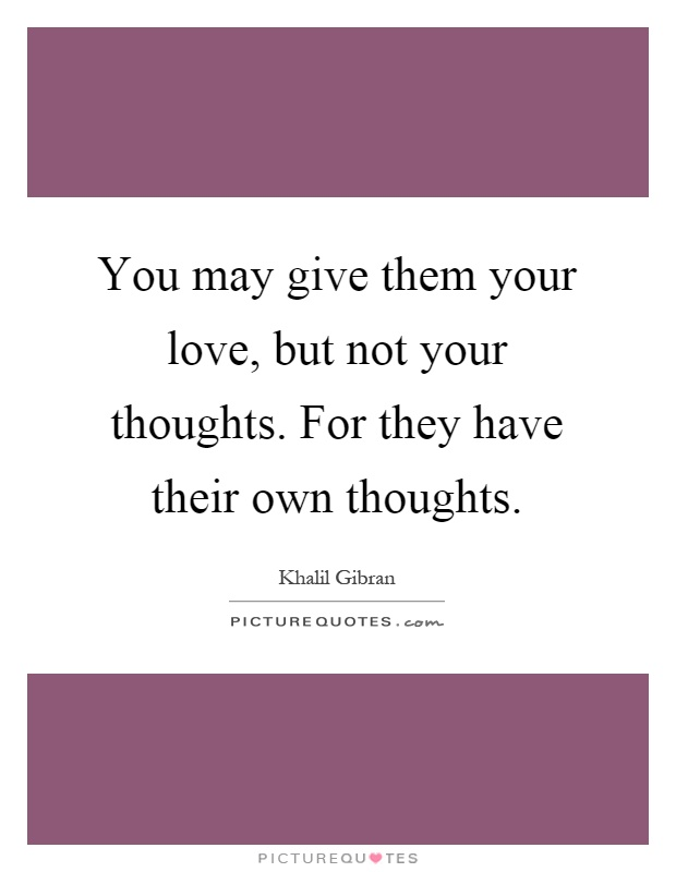 You may give them your love, but not your thoughts. For they have their own thoughts Picture Quote #1