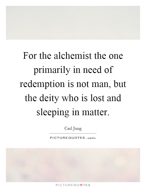 For the alchemist the one primarily in need of redemption is not man, but the deity who is lost and sleeping in matter Picture Quote #1