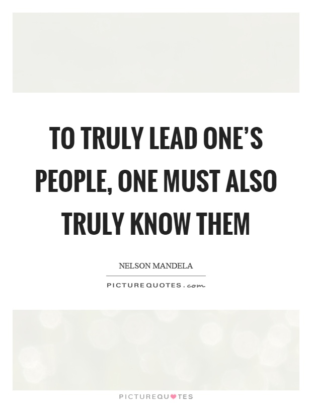 To truly lead one's people, one must also truly know them Picture Quote #1
