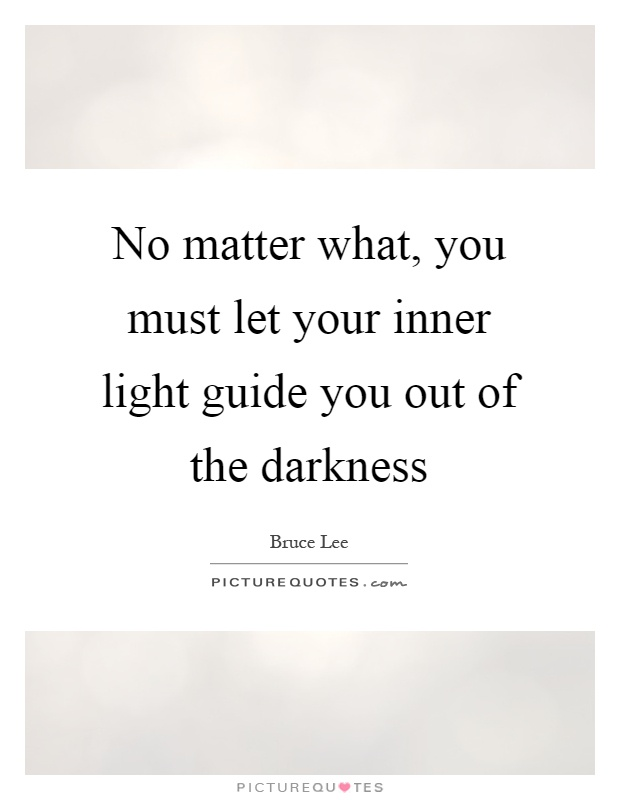 No matter what, you must let your inner light guide you out of the darkness Picture Quote #1