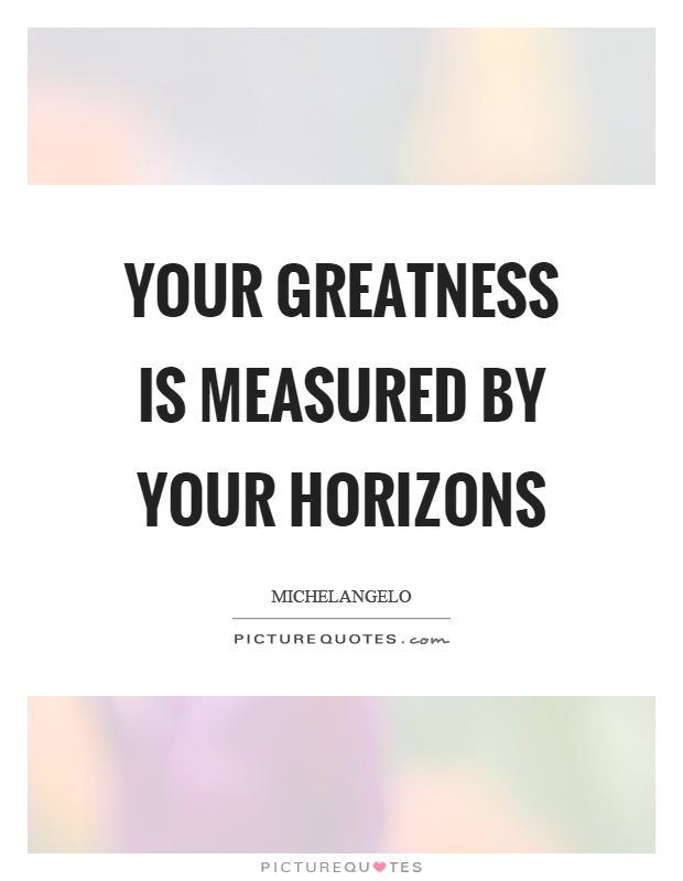 Your greatness is measured by your horizons Picture Quote #1
