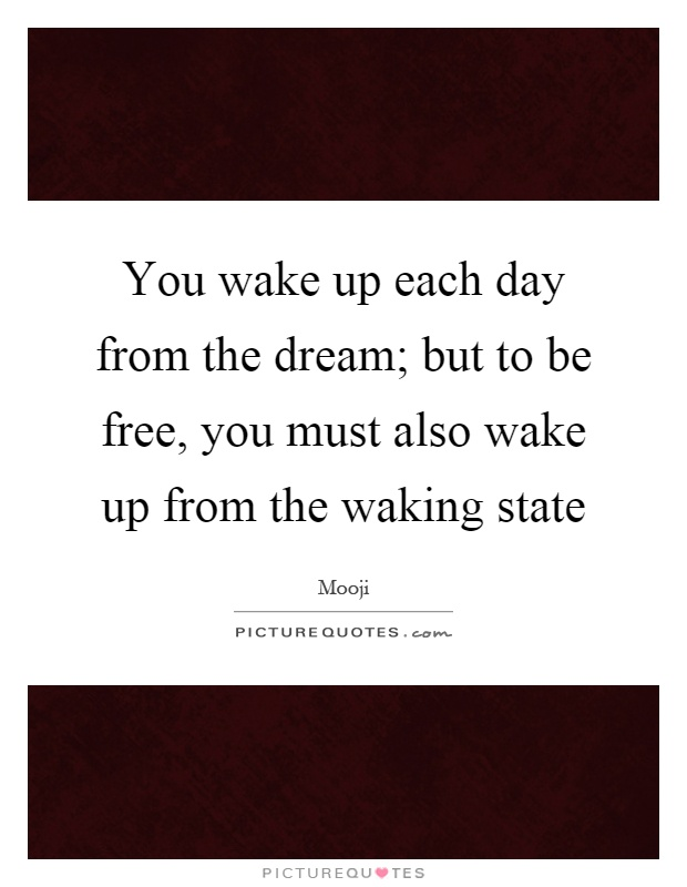 You wake up each day from the dream; but to be free, you must also wake up from the waking state Picture Quote #1