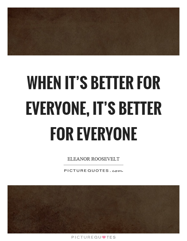 When it's better for everyone, it's better for everyone Picture Quote #1