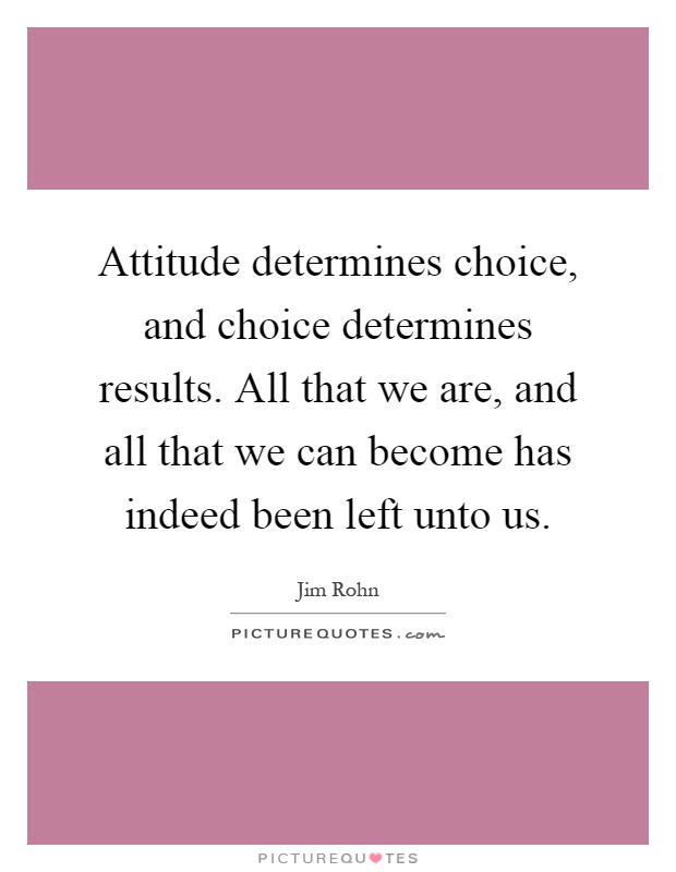 Attitude determines choice, and choice determines results. All that we are, and all that we can become has indeed been left unto us Picture Quote #1