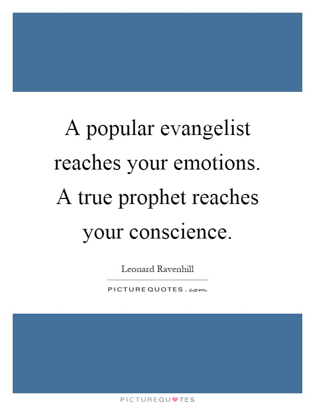 A popular evangelist reaches your emotions. A true prophet reaches your conscience Picture Quote #1