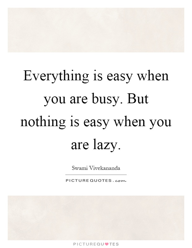 Everything is easy when you are busy. But nothing is easy when you are lazy Picture Quote #1