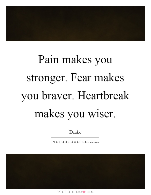 Pain makes you stronger. Fear makes you braver. Heartbreak makes you wiser Picture Quote #1