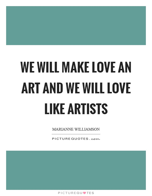 We Will Make Love An Art And We Will Love Like Artists Picture Quote #1