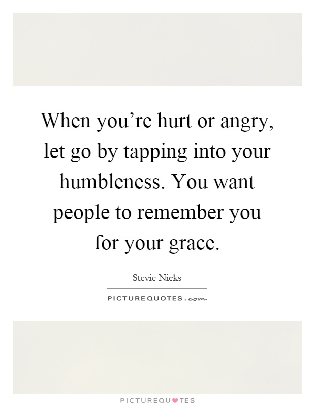 When you're hurt or angry, let go by tapping into your humbleness. You want people to remember you for your grace Picture Quote #1