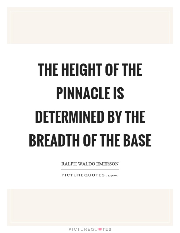 The height of the pinnacle is determined by the breadth of the base Picture Quote #1
