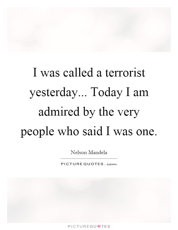 I was called a terrorist yesterday... Today I am admired by the very people who said I was one Picture Quote #1