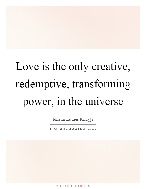 Love is the only creative, redemptive, transforming power, in the universe Picture Quote #1