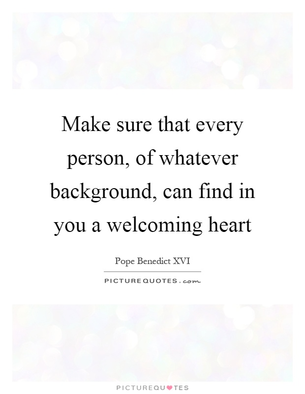 Make sure that every person, of whatever background, can find in you a welcoming heart Picture Quote #1
