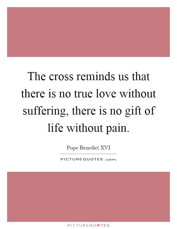 The cross reminds us that there is no true love without suffering, there is no gift of life without pain Picture Quote #1