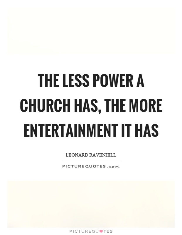 The less power a church has, the more entertainment it has Picture Quote #1