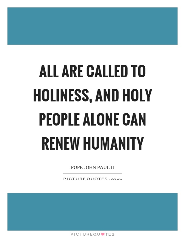 All are called to holiness, and holy people alone can renew humanity Picture Quote #1