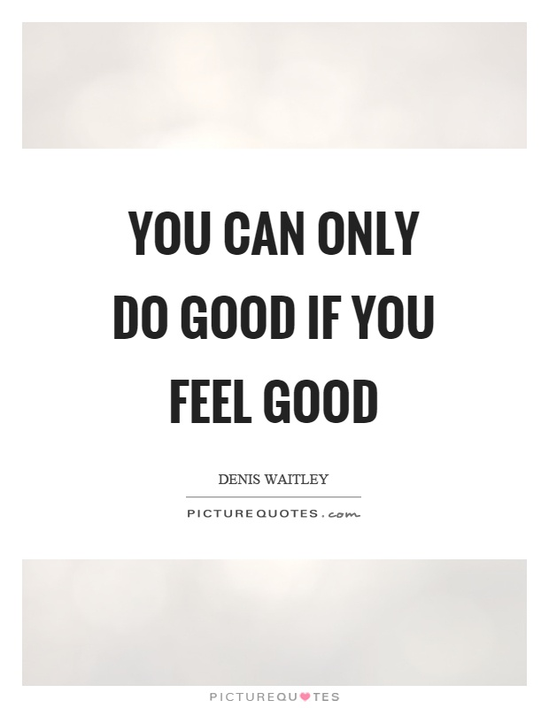 You can only do good if you feel good Picture Quote #1
