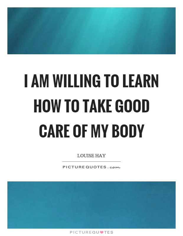 I am willing to learn how to take good care of my body Picture Quote #1